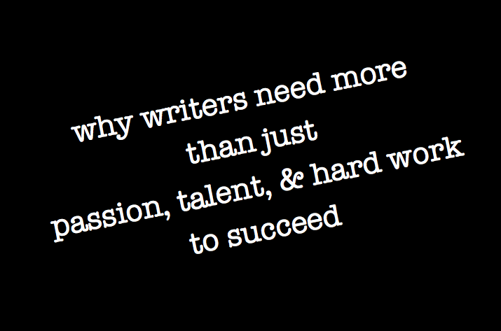 why writers need more than just passion, talent, & hard work to succeed