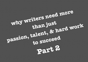 why writers need more than just, passion, talent, & hard work